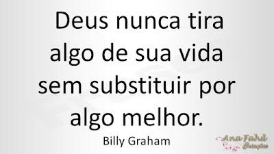 Deus nunca tira algo de sua vida sem substituir por algo melhor. Billy Graham