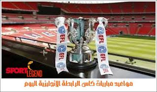 مواعيد مباريات كاس الرابطة الانجليزية اليوم