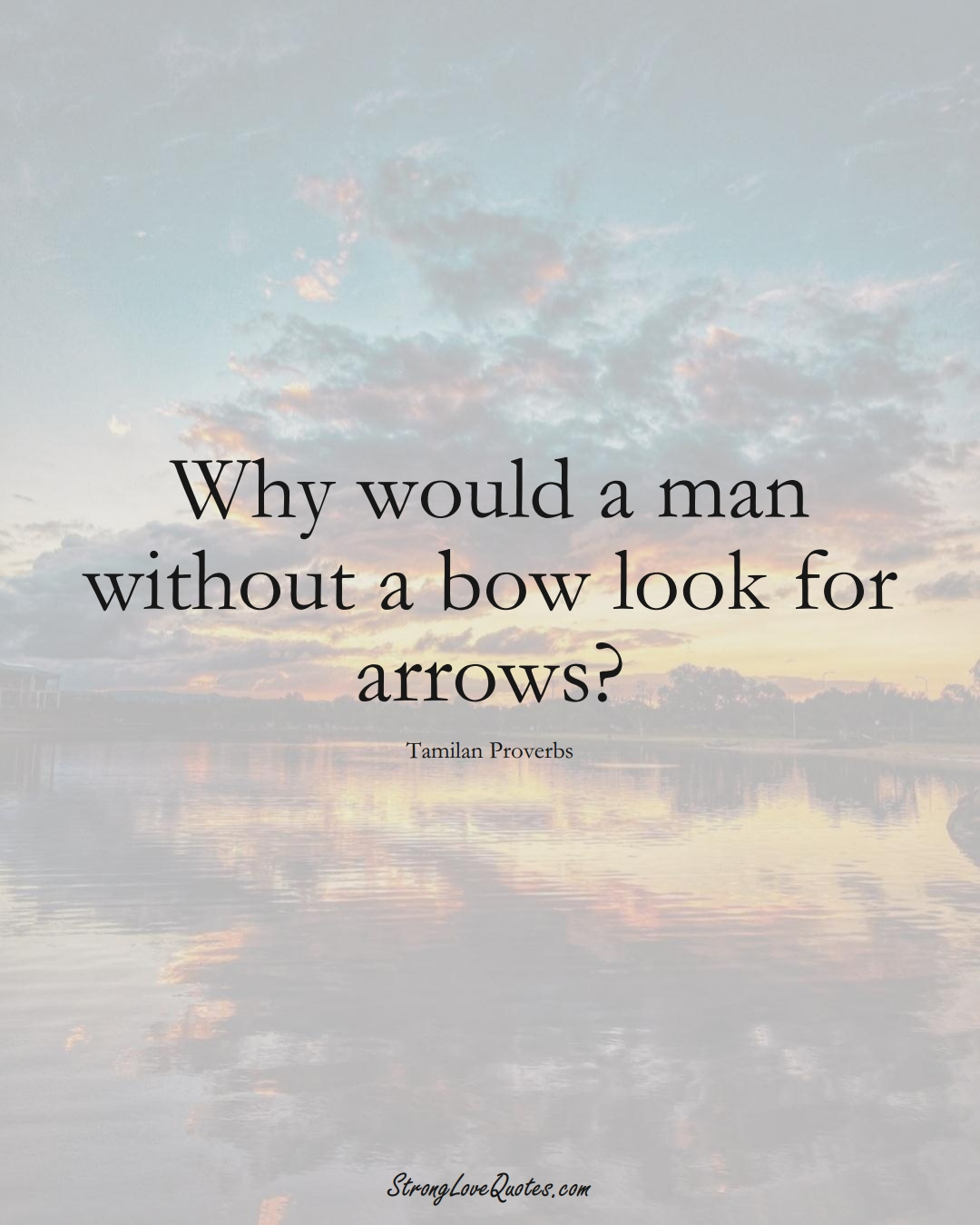 Why would a man without a bow look for arrows? (Tamilan Sayings);  #aVarietyofCulturesSayings