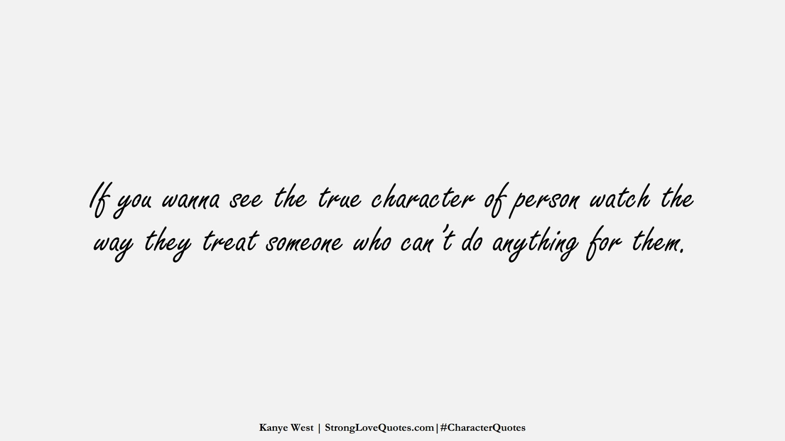 If you wanna see the true character of person watch the way they treat someone who can't do anything for them. (Kanye West);  #CharacterQuotes