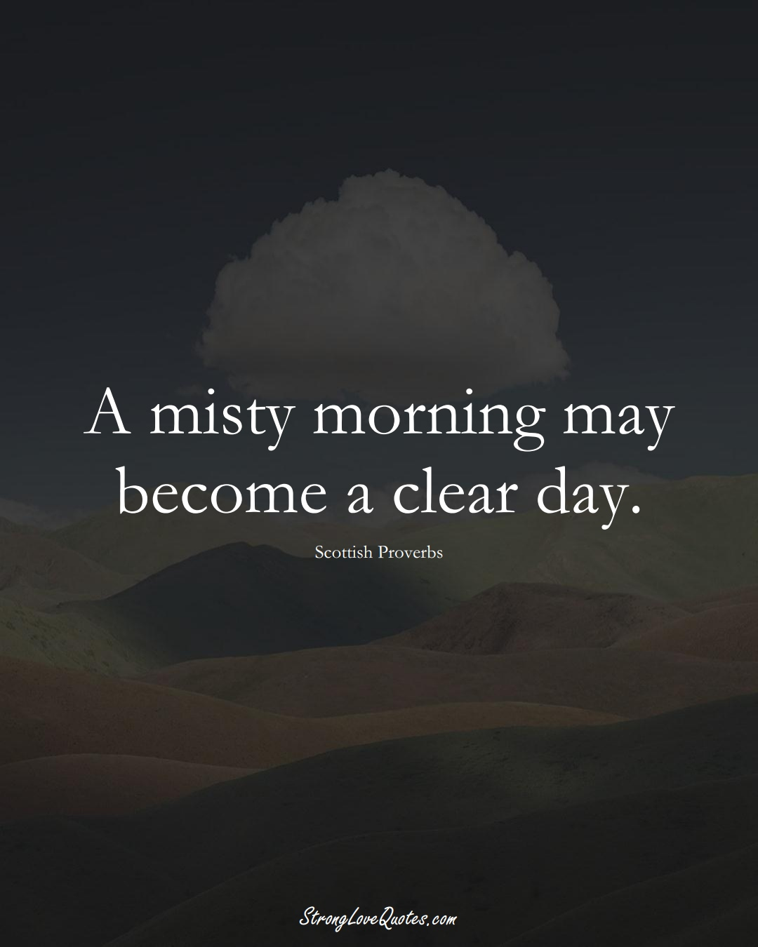 A misty morning may become a clear day. (Scottish Sayings);  #EuropeanSayings