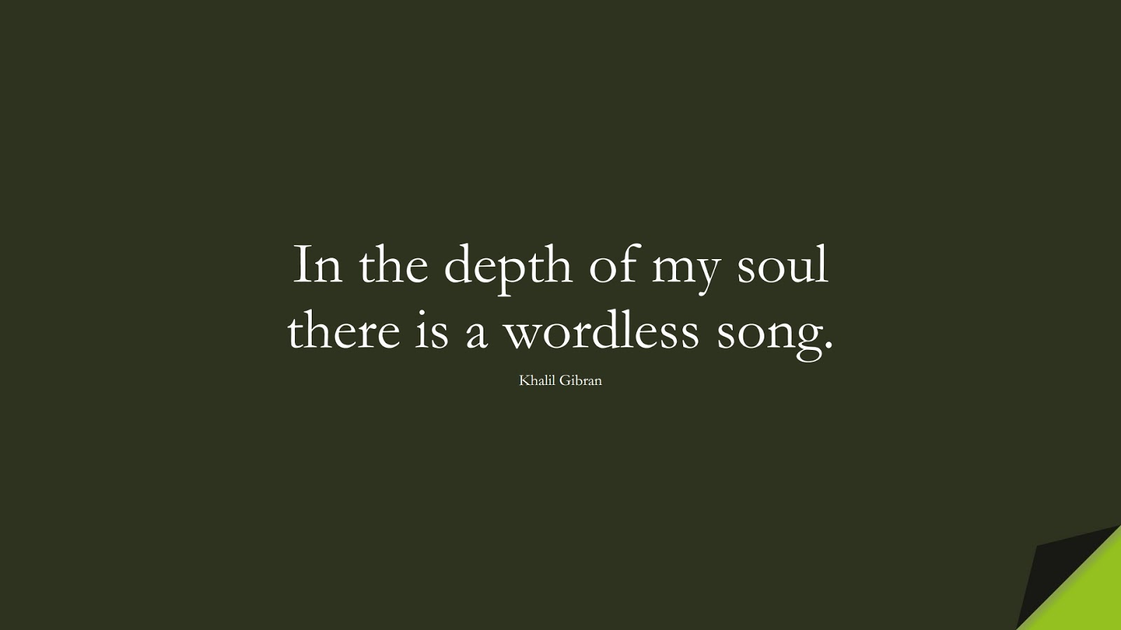 In the depth of my soul there is a wordless song. (Khalil Gibran);  #InspirationalQuotes