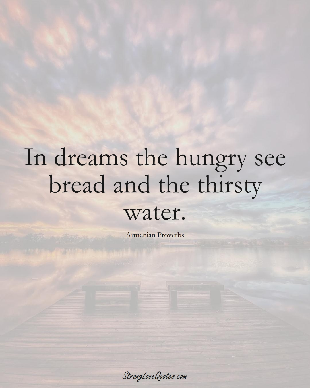 In dreams the hungry see bread and the thirsty water. (Armenian Sayings);  #AsianSayings