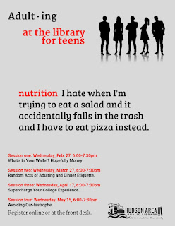 Adulting for Teens at the Library poster.  Quote:  Nutrition:  I hate it when I'm trying to eat a salad and it accidentally falls in the trash and I have to eat pizza instead.  Session one:  What's in Your Wallet?  Hopefully Money.  Session Two:  Random Acts of Adulting and Dinner Etiquette.  Session Three:  Supercharge Your College Experience.  Session Four:  Avoiding Car-tastrophe.
