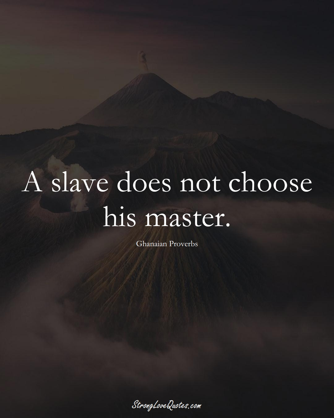 A slave does not choose his master. (Ghanaian Sayings);  #AfricanSayings