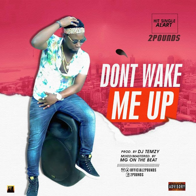 Music: 2Pounds - Don't Wake Me Up | Prod.By Dj Temzy | @Official2pounds