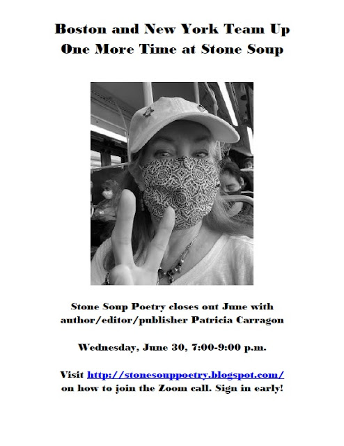 Boston and New York Team Up One More Time at Stone Soup - Stone Soup Poetry closes out June with author/editor/publisher Patricia Carragon - Wednesday, June 30, 7:00-9:00 p.m. - Visit http://stonesouppoetry.blogspot.com/ on how to join the Zoom call. Sign in early!