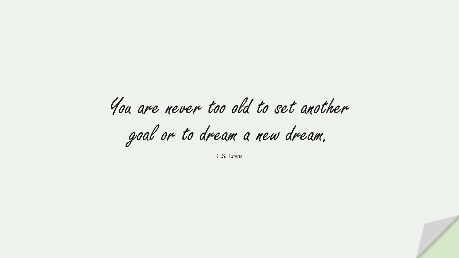 You are never too old to set another goal or to dream a new dream. (C.S. Lewis);  #MotivationalQuotes