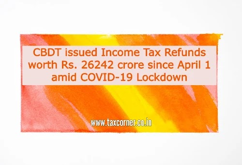 CBDT issued Income Tax Refunds worth Rs. 26242 crore since April 1 amid COVID-19 Lockdown