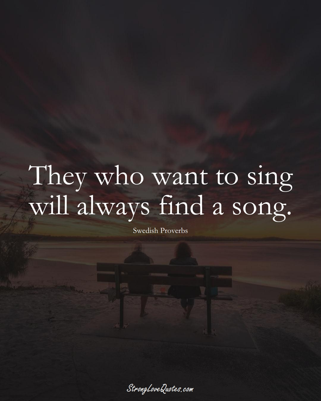They who want to sing will always find a song. (Swedish Sayings);  #EuropeanSayings