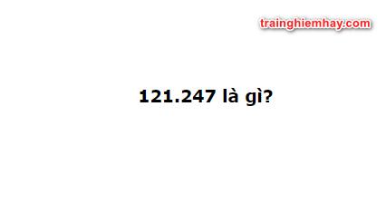 121.247 là gì? Đừng bỏ qua ý nghĩa dãy số đặc biệt nhé!