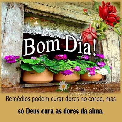 Deus cura Remédios podem curar dores no corpo, mas só Deus cura as dores da alma. Bom Dia!