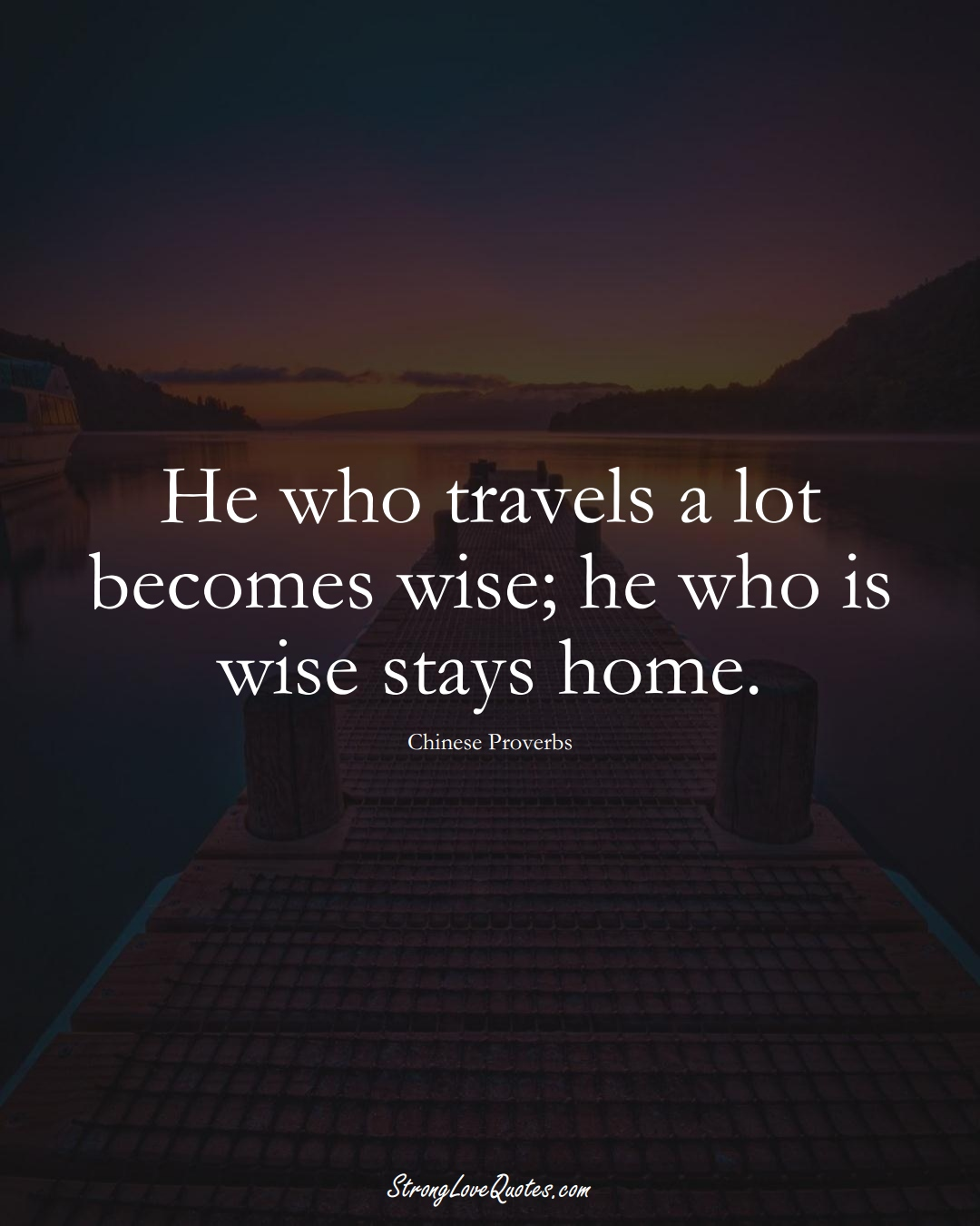 He who travels a lot becomes wise; he who is wise stays home. (Chinese Sayings);  #AsianSayings