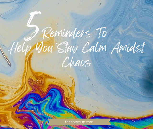 5 Reminders To Help You Stay Calm Amidst Chaos