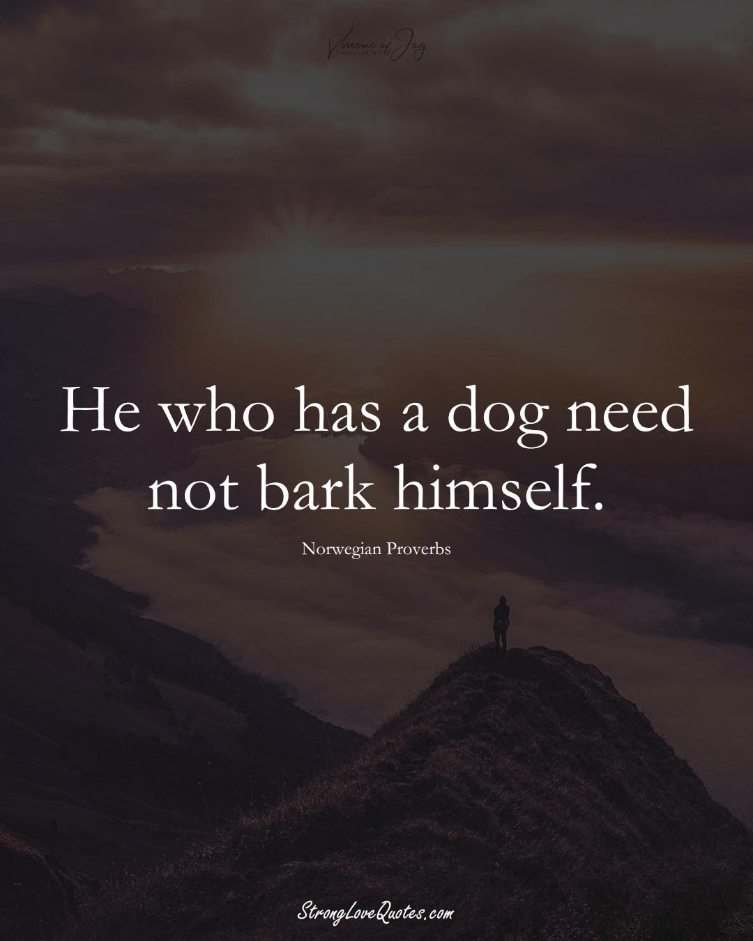 He who has a dog need not bark himself. (Norwegian Sayings);  #EuropeanSayings