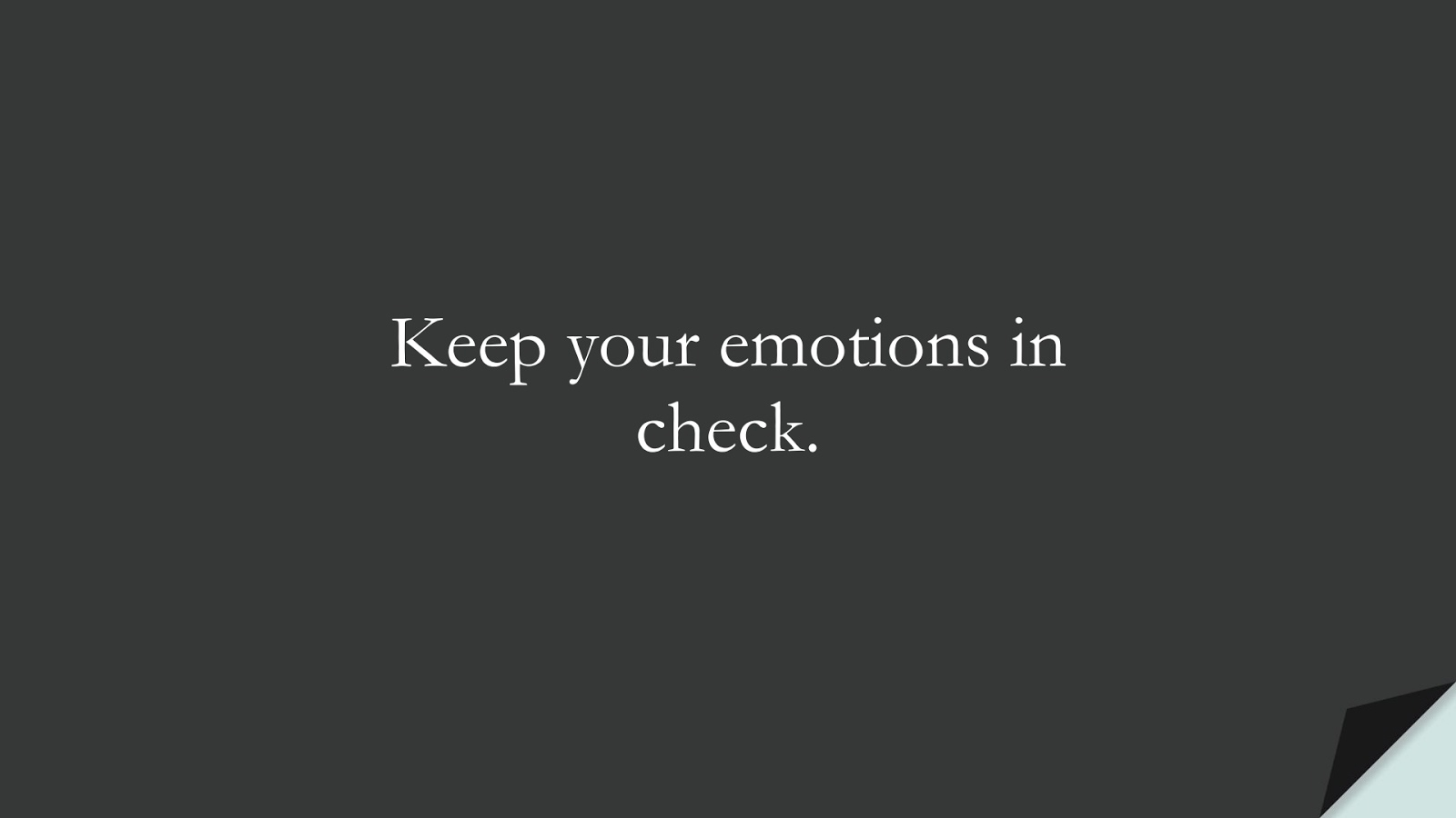 Keep your emotions in check.FALSE