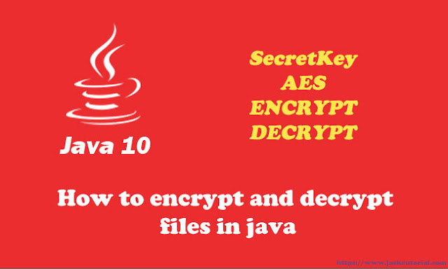 How to Encrypt and Decrypt files in Java 10