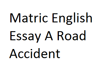 Matric English Essay A Road Accident