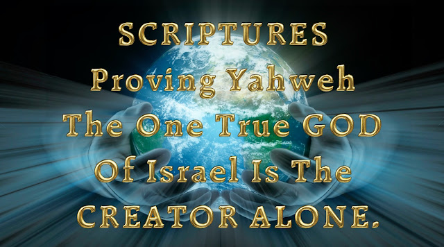 SCRIPTURES Proving Yahweh The One True GOD Of Israel Is The CREATOR ALONE.