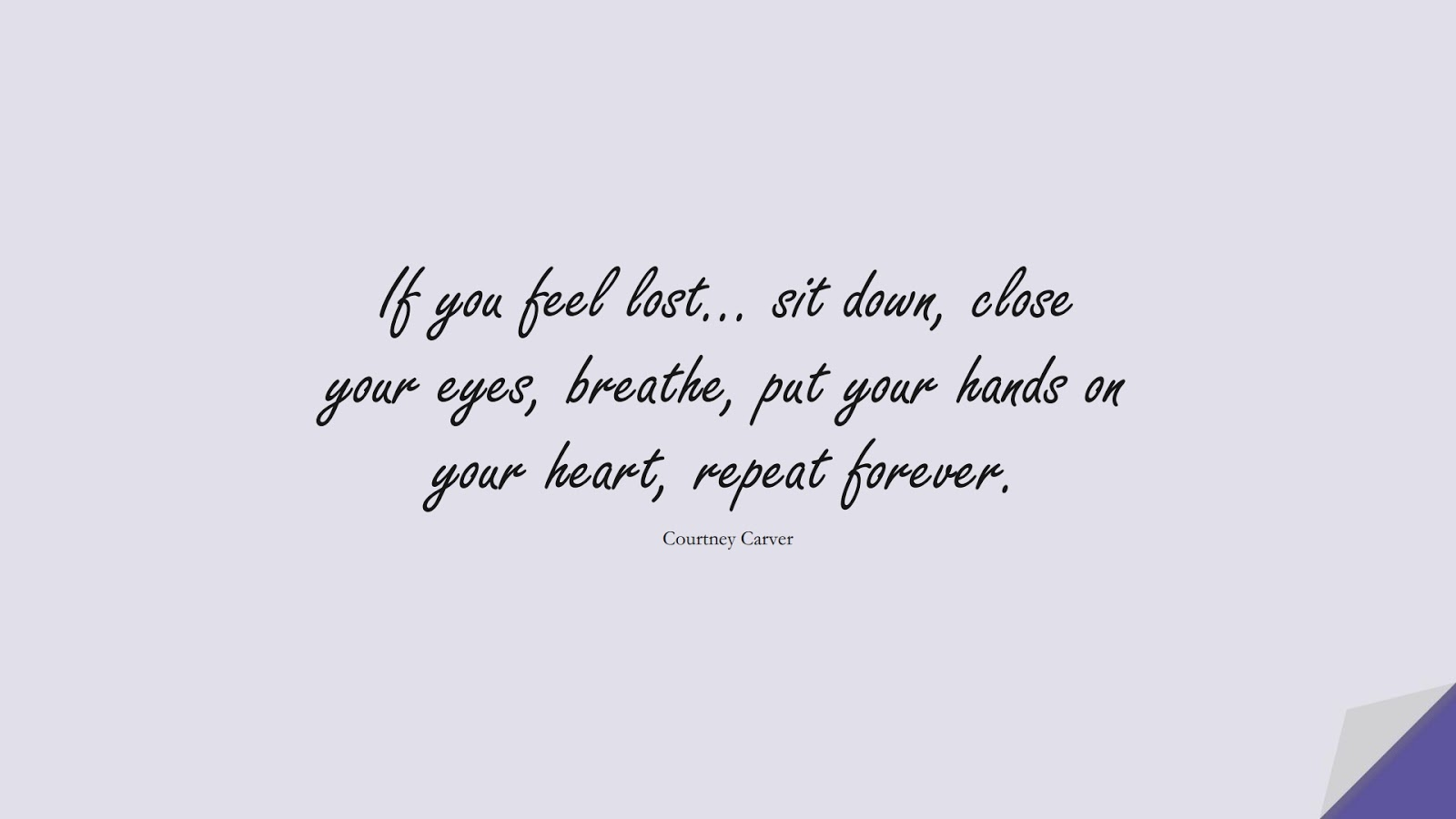 If you feel lost… sit down, close your eyes, breathe, put your hands on your heart, repeat forever. (Courtney Carver);  #StressQuotes