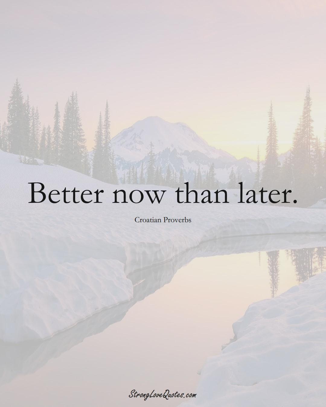 Better now than later. (Croatian Sayings);  #EuropeanSayings
