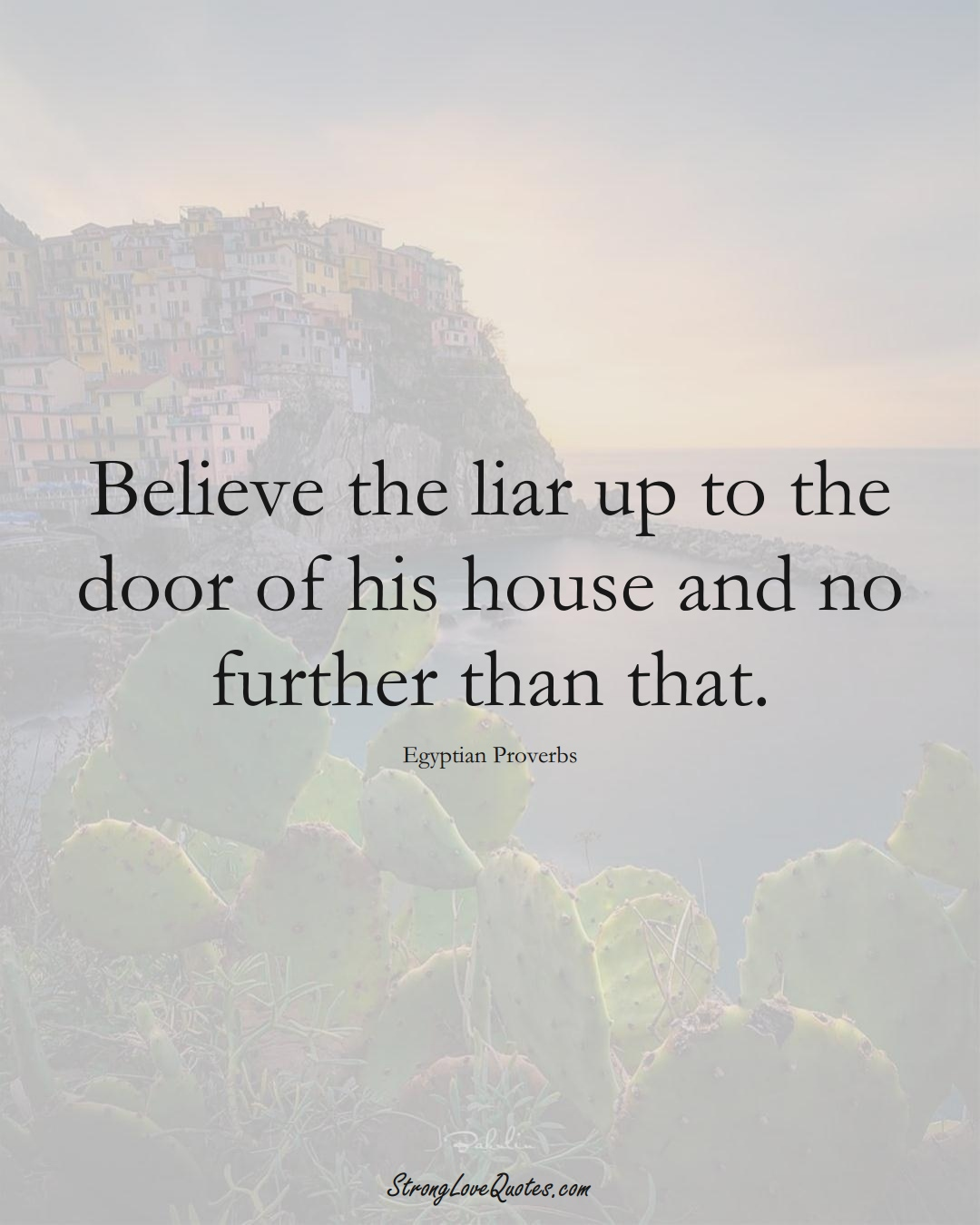 Believe the liar up to the door of his house and no further than that. (Egyptian Sayings);  #MiddleEasternSayings