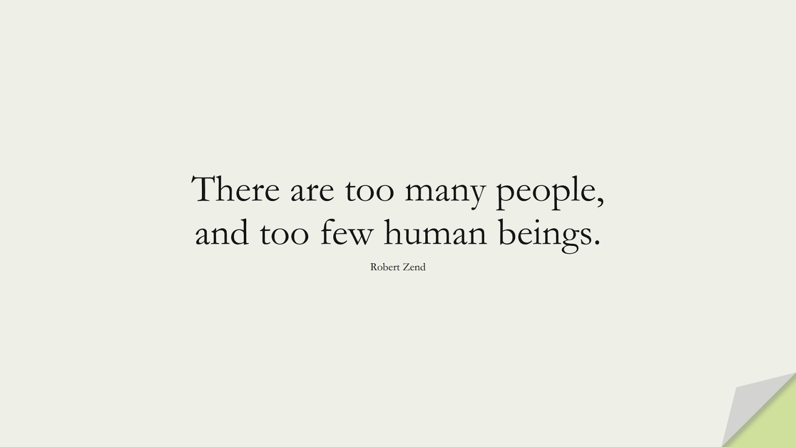 There are too many people, and too few human beings. (Robert Zend);  #HumanityQuotes