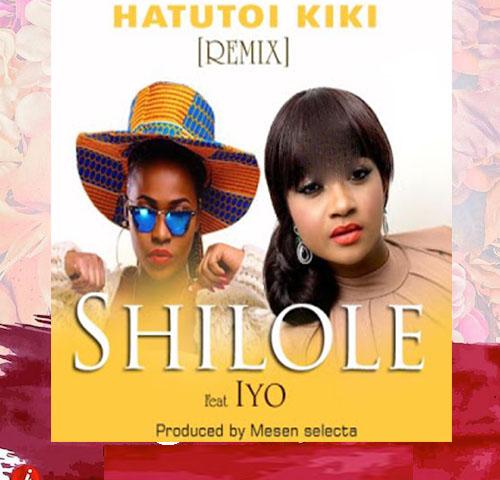 Shilole Ft. Iyo – Hatutoi Kiki (Remix)