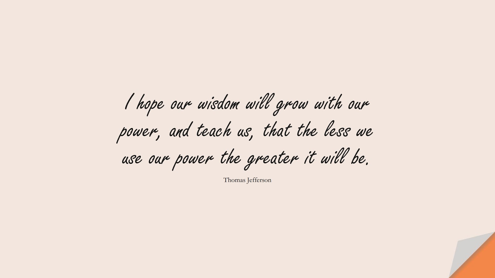 I hope our wisdom will grow with our power, and teach us, that the less we use our power the greater it will be. (Thomas Jefferson);  #WordsofWisdom