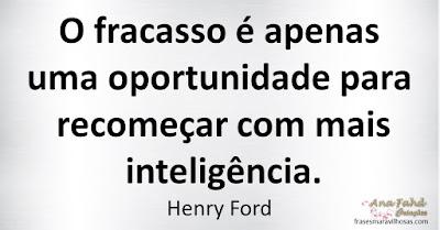 O fracasso é apenas uma oportunidade para recomeçar com mais inteligência. Henry Ford