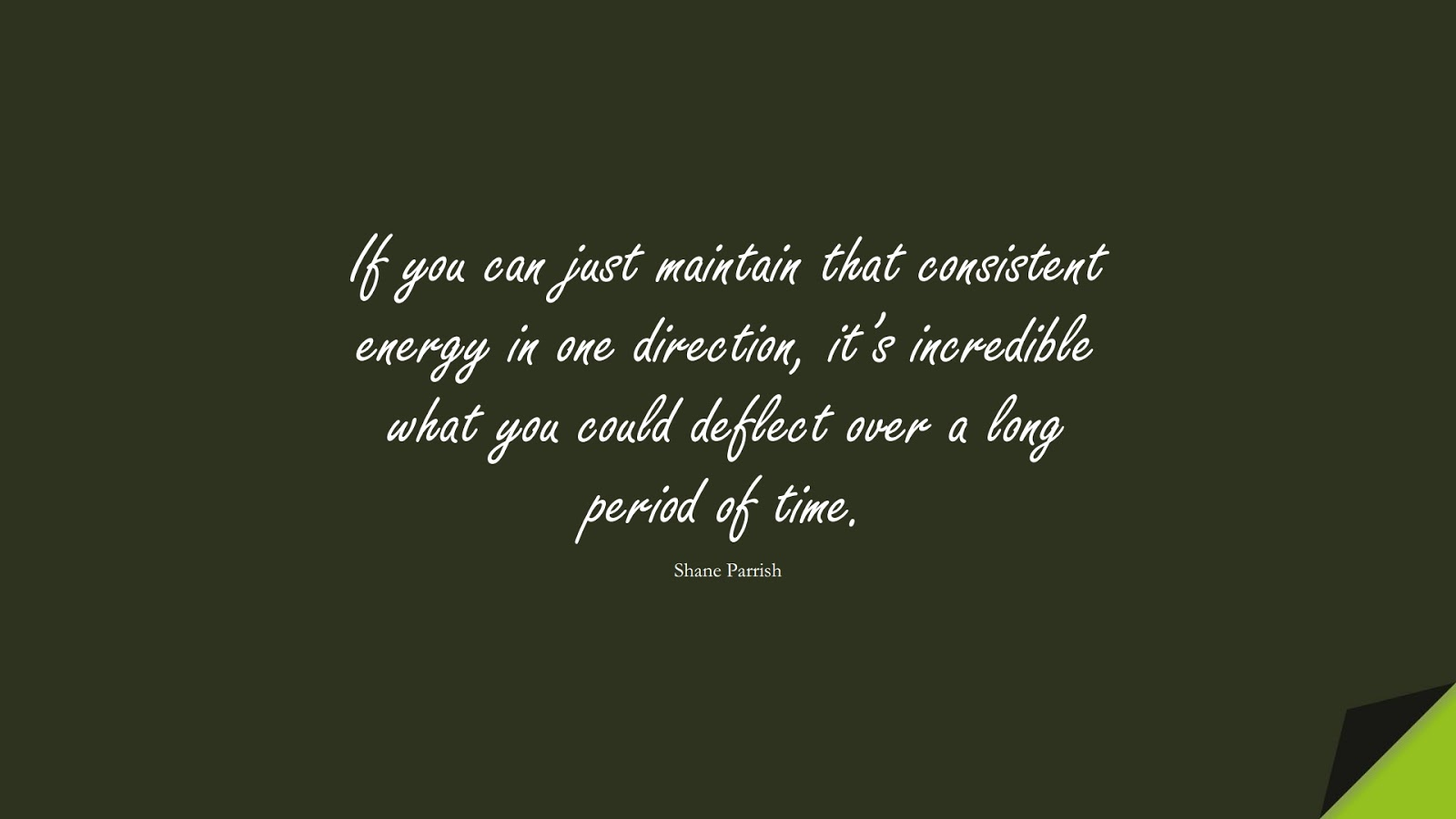 If you can just maintain that consistent energy in one direction, it's incredible what you could deflect over a long period of time. (Shane Parrish);  #NeverGiveUpQuotes