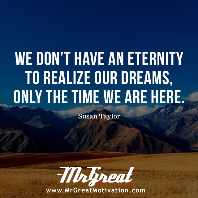 We don't have an eternity to realize our dreams, only the time we are here. - Susan L. Taylor