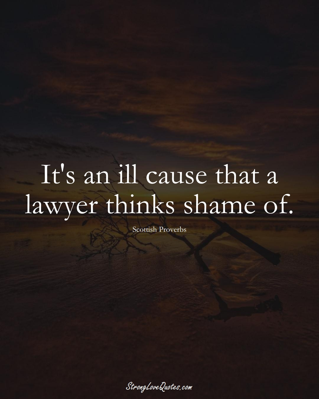 It's an ill cause that a lawyer thinks shame of. (Scottish Sayings);  #EuropeanSayings