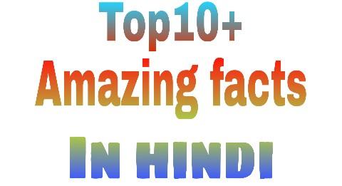Top10+ amazing facts in hindi जो आपको अवश्य जानना चाहीए।
