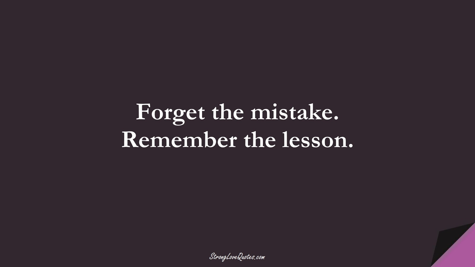 Forget the mistake. Remember the lesson.FALSE