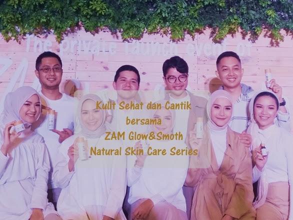 Kulit Sehat dan Cantik bersama ZAM Glow&Smooth Natural Skin Care Series