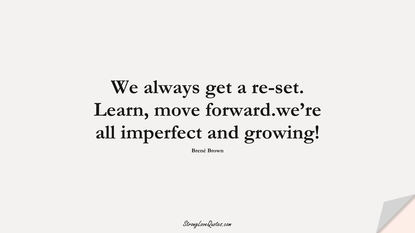 We always get a re-set. Learn, move forward.we're all imperfect and growing! (Brené Brown);  #LearningQuotes