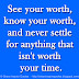 See your worth, know your worth, and never settle for anything that isn't worth your time.