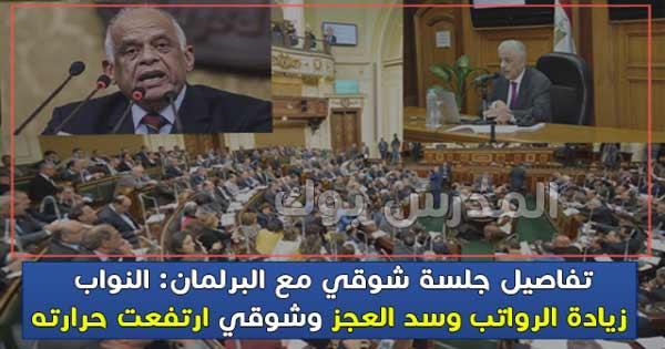 تفاصيل جلسة شوقي مع البرلمان: النواب زيادة الرواتب وسد العجز وشوقي ارتفعت حرارته