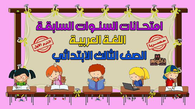 تحميل امتحانات السنوات السابقة في اللغة العربية للصف الثالث الابتدائي الترم الاول (حصريا)