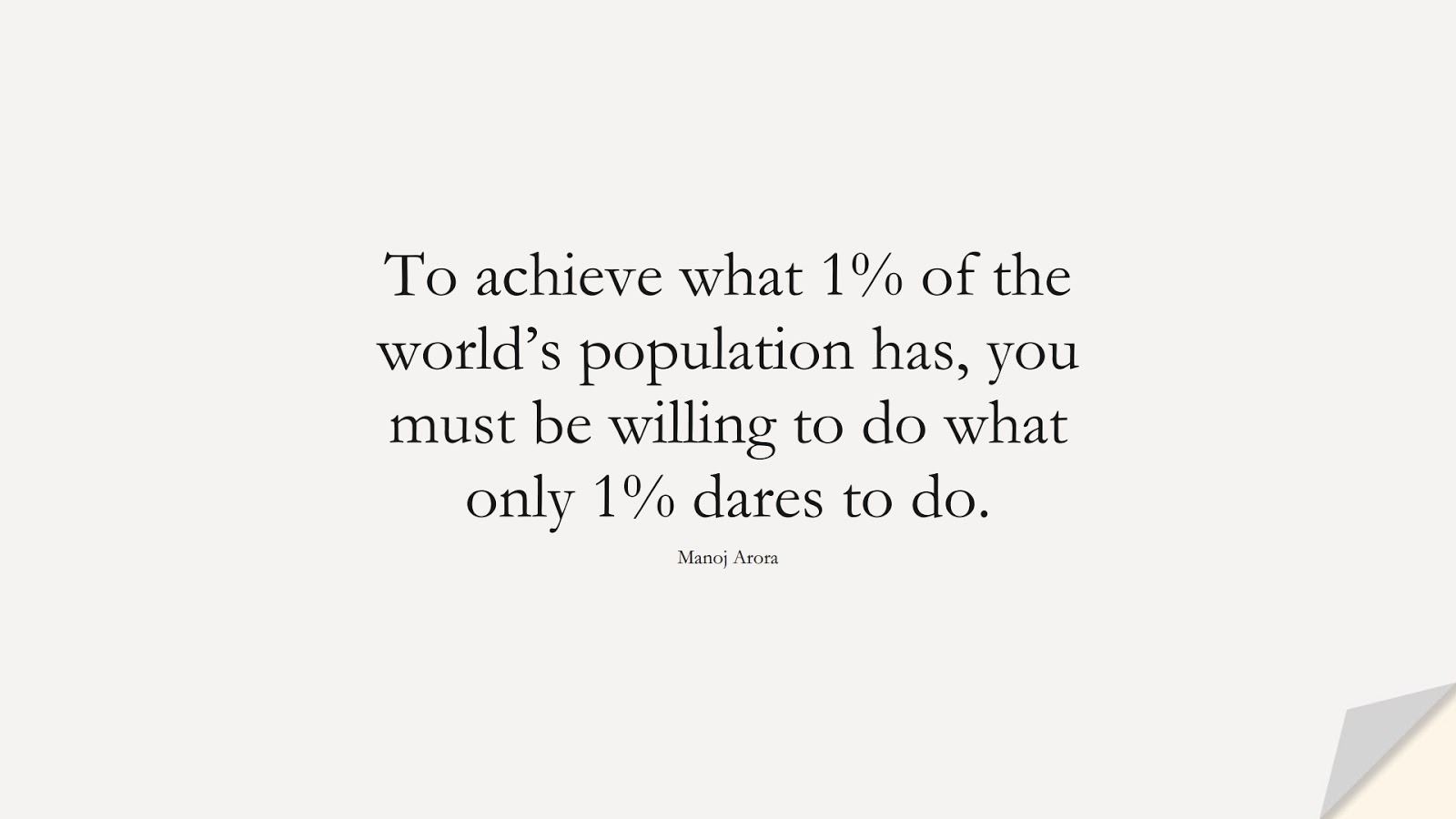 To achieve what 1% of the world's population has, you must be willing to do what only 1% dares to do. (Manoj Arora);  #HardWorkQuotes