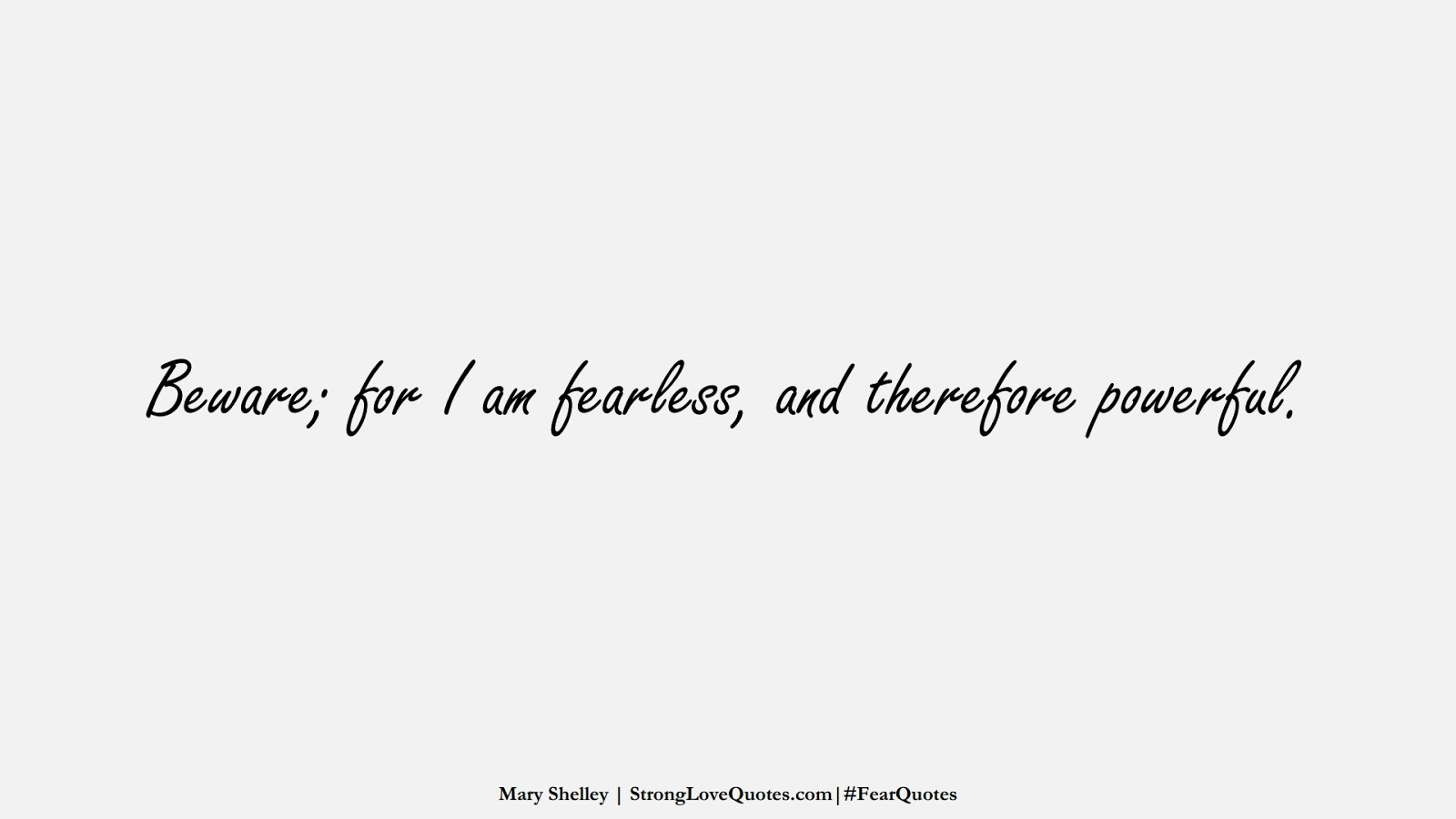 Beware; for I am fearless, and therefore powerful. (Mary Shelley);  #FearQuotes