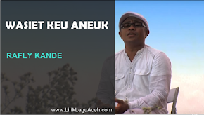 Lirik Lagu Wasiet Keu Aneuk,- Rafly Kande