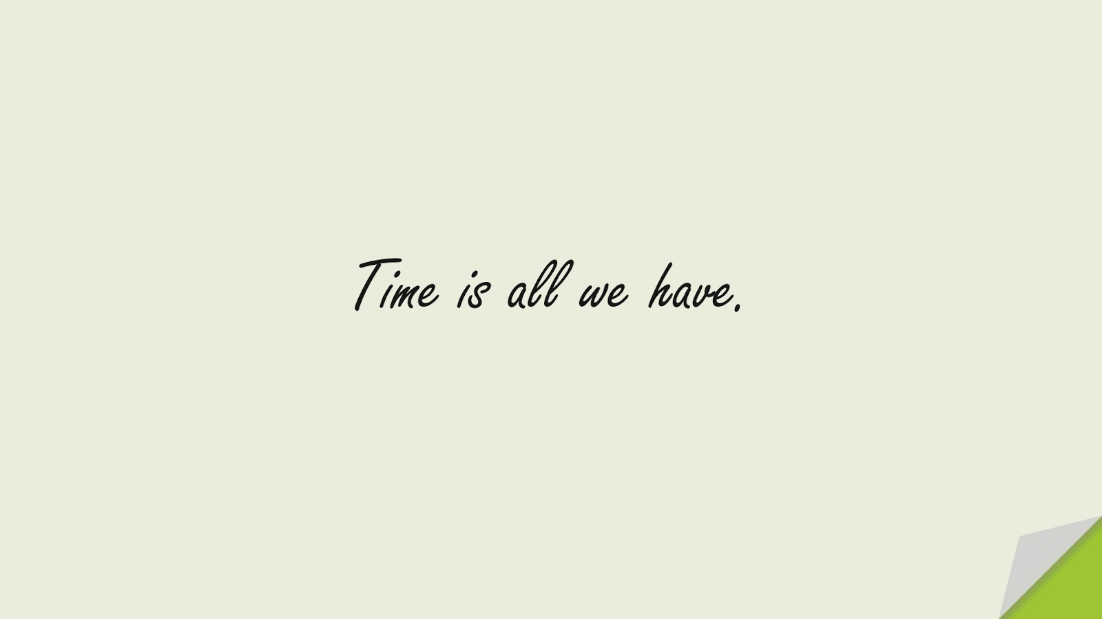 Time is all we have.FALSE