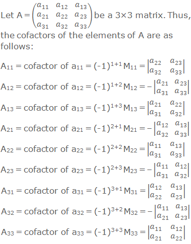 Let A = (■(a_11&a_12&a_13@a_21&a_22&a_23@a_31&a_32&a_33 )) be a 3×3 matrix. Thus, the cofactors of the elements of A are as follows: A11 = cofactor of a11 = (-1)1+1 M11 = |■(a_22&a_23@a_32&a_33 )| A12 = cofactor of a12 = (-1)1+2 M12 = – |■(a_21&a_23@a_31&a_33 )| A13 = cofactor of a13 = (-1)1+3 M13 = |■(a_21&a_22@a_31&a_32 )| A21 = cofactor of a21 = (-1)2+1 M21 = – |■(a_12&a_13@a_32&a_33 )| A22 = cofactor of a22 = (-1)2+2 M22 = |■(a_11&a_13@a_31&a_33 )| A23 = cofactor of a23 = (-1)2+3 M23 = – |■(a_11&a_12@a_31&a_32 )| A31 = cofactor of a31 = (-1)3+1 M31 = |■(a_12&a_13@a_22&a_23 )| A32 = cofactor of a32 = (-1)3+2 M32 = – |■(a_11&a_13@a_21&a_23 )| A33 = cofactor of a33 = (-1)3+3 M33 = |■(a_11&a_12@a_21&a_22 )|