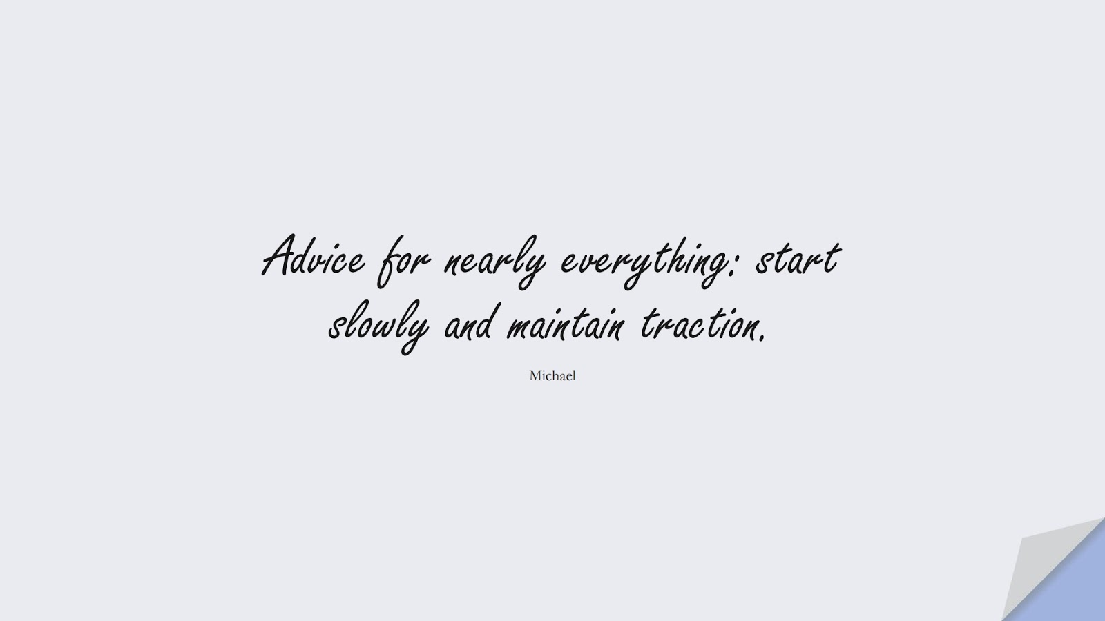 Advice for nearly everything: start slowly and maintain traction. (Michael);  #StoicQuotes