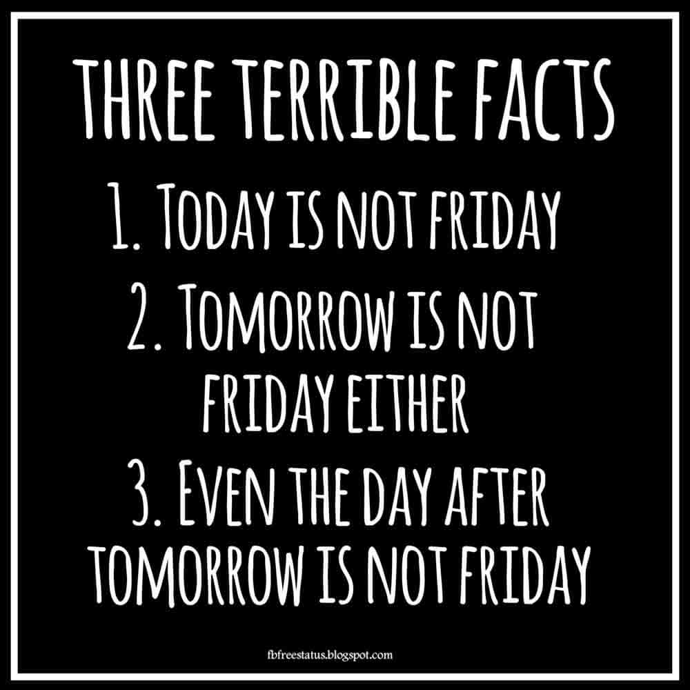 Three horrible facts: 1. Today is not Friday. 2. Tomorrow is not Friday. 3. Even the day after tomorrow is not Friday.