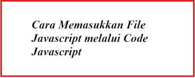 Cara Memasukkan File Javascript melalui Code Javascript