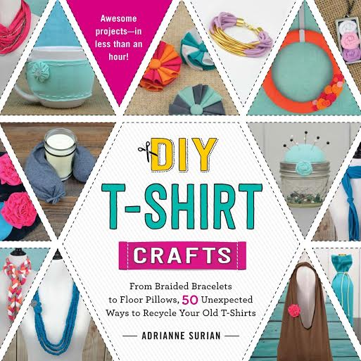 DIY T-Shirt Crafts - From braided bracelets to floor pillows, 50 unexpected ways to recycled your old t-shirts by Adrianne Surian