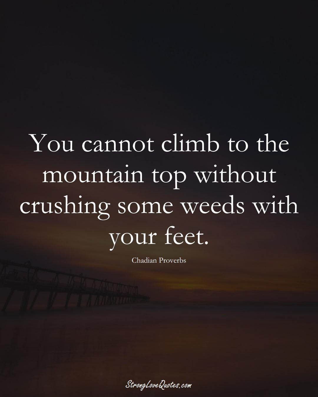 You cannot climb to the mountain top without crushing some weeds with your feet. (Chadian Sayings);  #AfricanSayings